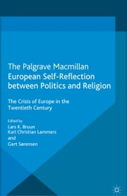 European Self-Reflection Between Politics and Religion - The Crisis of Europe in the 20th Century ebook by L. Bruun,K. Lammers,G. Sørensen