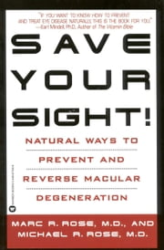 Save Your Sight! - Natural Ways to Prevent and Reverse Macular Degeneration ebook by Marc R. Rose,Michael R. Rose