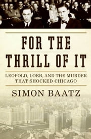 For the Thrill of It - Leopold, Loeb, and the Murder That Shocked Jazz Age Chicago ebook by Simon Baatz