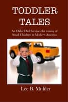 Toddler Tales: An Older Dad Survives the Raising of Young Children in Modern America ebook by Lee B. Mulder