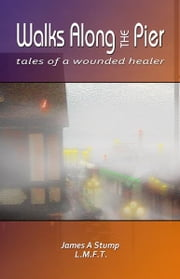Walks Along the Pier - Tales Of A Wounded Healer ebook by James A Stump
