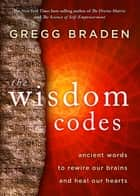 The Wisdom Codes - Ancient Words to Rewire Our Brains and Heal Our Hearts ebook by Gregg Braden