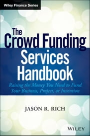 The Crowd Funding Services Handbook - Raising the Money You Need to Fund Your Business, Project, or Invention ebook by Jason R. Rich
