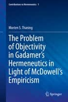 The Problem of Objectivity in Gadamer's Hermeneutics in Light of McDowell's Empiricism ebook by Morten S. Thaning