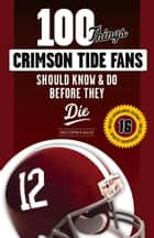 100 Things Crimson Tide Fans Should Know & Do Before They Die ebook by Christopher Walsh, Christopher Walsh