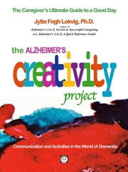 The Alzheimer's Creative Project: The Caregiver's Ultimate guide to a Good Day ebook by Jytte Fogh Lokvig,Jytte Fogh Lokvig
