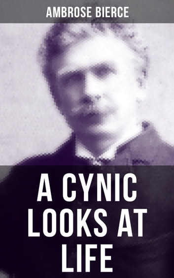 A CYNIC LOOKS AT LIFE - Essays on the death penalty, emancipated women & more ebook by Ambrose Bierce