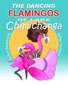 The Dancing Flamingos of Lake Chimichanga ebook by Karl Beckstrand, Ashley Sanborn