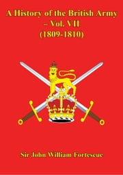 A History Of The British Army – Vol. VII – (1809-1810) ebook by Hon. Sir John William Fortescue