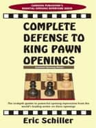 Complete Defense to King Pawn Openings ebook by Eric Schiller