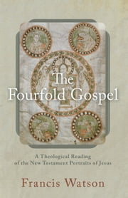 The Fourfold Gospel - A Theological Reading of the New Testament Portraits of Jesus ebook by Francis Watson