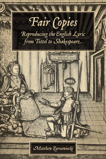 Fair Copies - Reproducing the English Lyric from Tottel to Shakespeare ebook by Matthew Zarnowiecki