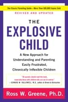 The Explosive Child - A New Approach for Understanding and Parenting Easily Frustrated, Chronically Inflexible Children ebook by Ross W Greene PhD