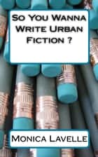 So You Wanna Write Urban Fiction ?: Your Ultimate Writing Resource For Entering The Urban Fiction Genre ebook by Monica Lavelle