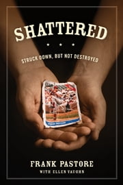 Shattered - Struck Down, But Not Destroyed ebook by Frank Pastore, Ellen Vaughn