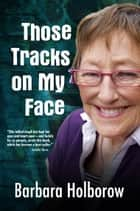 Those Tracks on My Face ebook by Barbara Holborow