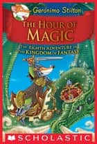 The Hour of Magic (Geronimo Stilton and the Kingdom of Fantasy #8) ebook by Geronimo Stilton