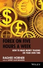 Forex on Five Hours a Week - How to Make Money Trading on Your Own Time ebook by Raghee Horner, Jeffrey Alan  Brandzel