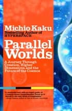 Parallel Worlds - A Journey Through Creation, Higher Dimensions, and the Future of the Cosmos ebook by Michio Kaku