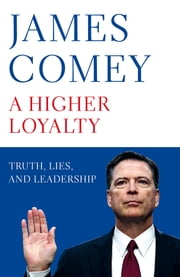 A Higher Loyalty - Truth, Lies, and Leadership 電子書 by James Comey