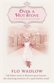Over a Hot Stove - Life below stairs in Britain's great houses: the charming memoirs of a 1930s kitchen maid ebook by Flo Wadlow