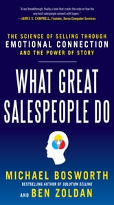 What Great Salespeople Do: The Science of Selling Through Emotional Connection and the Power of Story ebook by Michael Bosworth,Ben Zoldan,Michael T. Bosworth