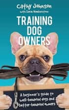 Training Dog Owners - A guide to well-behaved dogs and better-behaved owners ebook by Cathy Johnson, Sarah Humberstone