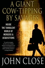 A Giant Cow-Tipping by Savages - The Boom, Bust, and Boom Culture of M&A ebook by John Weir Close