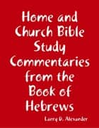 Home and Church Bible Study Commentaries from the Book of Hebrews ebook by Larry D. Alexander
