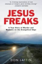 Jesus Freaks - A True Story of Murder and Madness on the Evangelical Edge ebook by Don Lattin