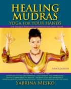 Healing Mudras: Yoga for Your Hands ebook by Sabrina Mesko