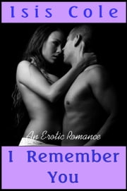 I Remember You (An Erotic Romance) ebook by Isis Cole