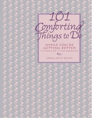 101 Comforting Things to Do - While You're Getting Better at Home or in the Hospital ebook by Erica Levy Klein