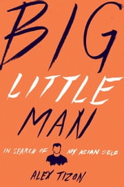 Big Little Man - In Search of My Asian Self ebook by Alex Tizon