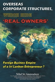 Overseas Corporate Structures, which hide 'Real Owners' - Foreign Business Empire of a Sri Lankan Entrepreneur ? ebook by Nihal Sri Ameresekere