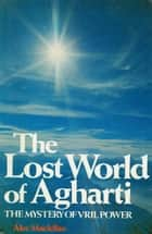The Lost World of Agharti - The Mystery of Vril Power ebook by Alec MacLellan