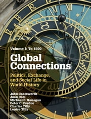 Global Connections: Volume 1, To 1500 - Politics, Exchange, and Social Life in World History ebook by John Coatsworth,Juan Cole,Peter C. Perdue,Charles Tilly,Michael P. Hanagan,Louise Tilly