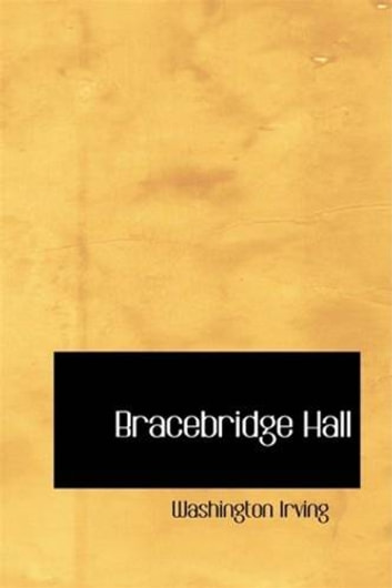 Bracebridge Hall, Or The Humorists ebook by Washington Irving