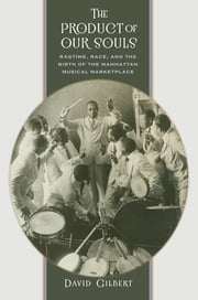 The Product of Our Souls - Ragtime, Race, and the Birth of the Manhattan Musical Marketplace ebook by David Gilbert