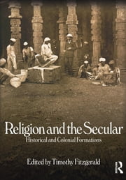 Religion and the Secular - Historical and Colonial Formations ebook by Timothy Fitzgerald
