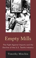 Empty Mills - The Fight Against Imports and the Decline of the U.S. Textile Industry ebook by Timothy J. Minchin