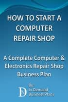 How To Start A Computer Repair Shop: A Complete Computer & Electronics Repair Business Plan ebook by In Demand Business Plans