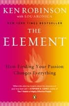 The Element - How Finding Your Passion Changes Everything ebook by Lou Aronica, Ken Robinson, PhD