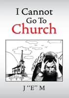 I Cannot Go To Church ebook by J ''E'' M