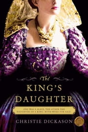 The King's Daughter: A Novel - A Novel ebook by Christie Dickason