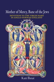 Mother of Mercy, Bane of the Jews - Devotion to the Virgin Mary in Anglo-Norman England ebook by Kati Ihnat
