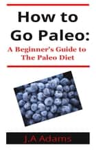How to Paleo: Beginner's Guide to The Paleo Diet ebook by J.A Adams