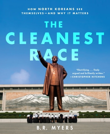 The Cleanest Race - How North Koreans See Themselves and Why It Matters ebook by B.R. Myers