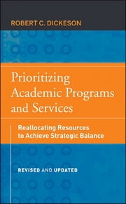 Prioritizing Academic Programs and Services - Reallocating Resources to Achieve Strategic Balance, Revised and Updated ebook by Robert C. Dickeson
