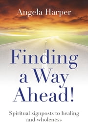 Finding a Way Ahead! - Spiritual Signposts to Healing and Wholeness ebook by Angela Harper